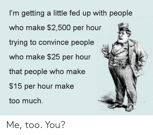 Memes, Too Much, and 🤖: I'm getting a little fed up with people  who make $2,500 per hour  trying to convince people  who make $25 per hour  that people who make  $15 per hour make  too much. Me, too. You?