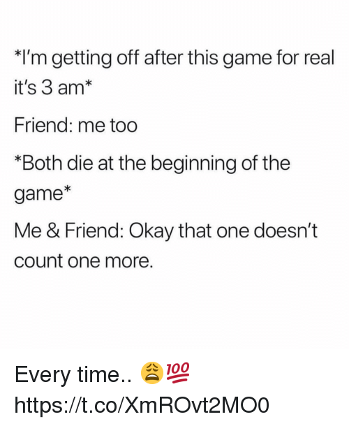 The Game, Game, and Okay: *I'm getting off after this game for real  it's 3 am*  Friend: me too  *Both die at the beginning of the  game*  Me & Friend: Okay that one doesn't  count one more. Every time.. 😩💯 https://t.co/XmROvt2MO0
