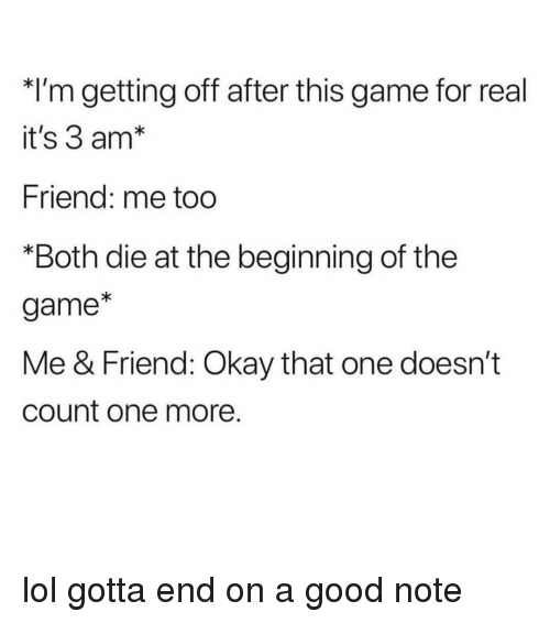 Funny, Lol, and The Game: *I'm getting off after this game for real  it's 3 am*  Friend: me too  *Both die at the beginning of the  game*  Me & Friend: Okay that one doesn't  count one more. lol gotta end on a good note