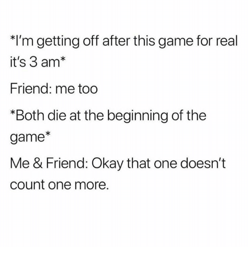 The Game, Game, and Okay: *I'm getting off after this game for real  it's 3 am*  Friend: me too  *Both die at the beginning of the  game*  Me & Friend: Okay that one doesn't  count one more.
