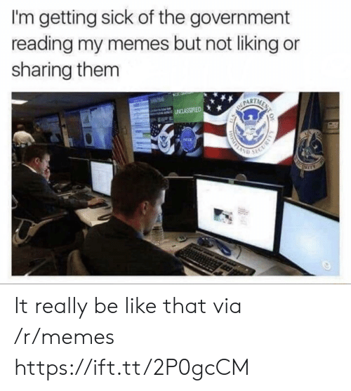 Getting Sick: I'm getting sick of the government  reading my memes but not liking or  sharing them  PART It really be like that via /r/memes https://ift.tt/2P0gcCM