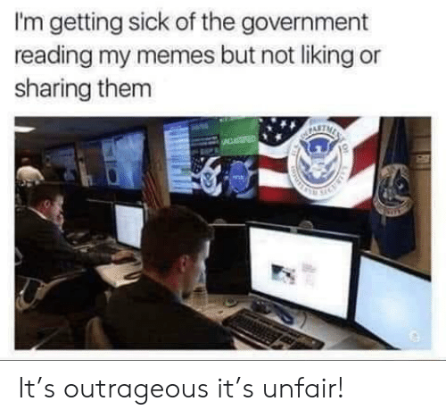 Outrageous: I'm getting sick of the government  reading my memes but not liking or  sharing them It's outrageous it's unfair!