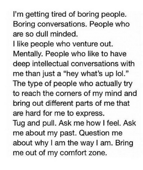 "tug: I'm getting tired of boring people.  Boring conversations. People who  are so dull minded  I like people who venture out.  Mentally. People who like to have  deep intellectual conversations with  me than just a ""hey what's up lol.""  The type of people who actually try  to reach the corners of my mind and  bring out different parts of me that  are hard for me to express.  Tug and pull. Ask me how I feel. Ask  me about my past. Question me  about why I am the way I am. Bring  me out of my comfort zone."