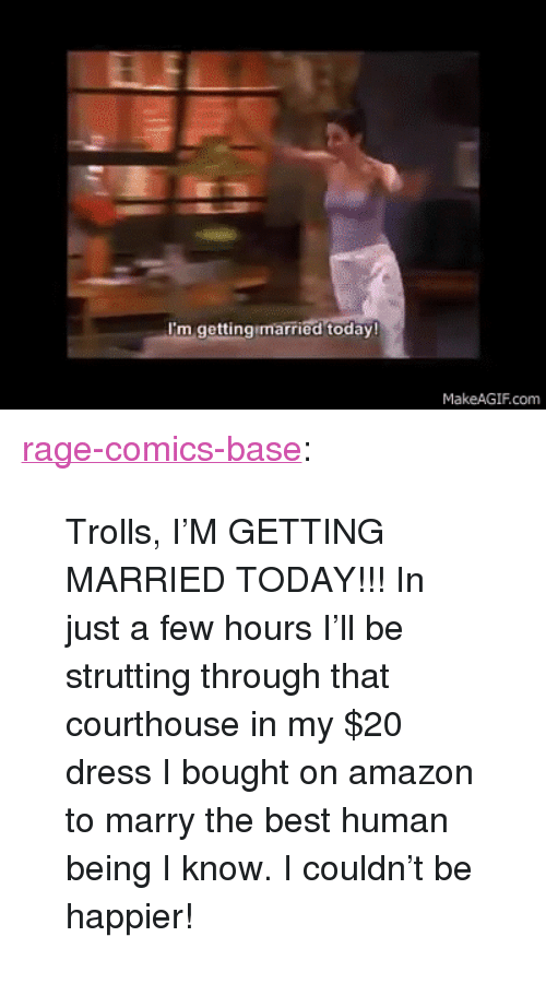 """my 20: I'm gettingimarried today!  MakeAGIF.com <p><a href=""""http://ragecomicsbase.com/post/158929340457/trolls-im-getting-married-today-in-just-a-few"""" class=""""tumblr_blog"""">rage-comics-base</a>:</p>  <blockquote><p>Trolls, I'M GETTING MARRIED TODAY!!! In just a few hours I'll be strutting through that courthouse in my $20 dress I bought on amazon to marry the best human being I know. I couldn't be happier!</p></blockquote>"""