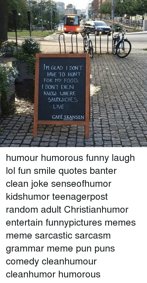Grammar Memes: IM GLAD DONT  HAVE TO HUNT  FOR MY FOOD,  DONT EVEN  KNOW WHERE  SANDWICHES  LIVE  CAFE SKANSEN humour humorous funny laugh lol fun smile quotes banter clean joke senseofhumor kidshumor teenagerpost random adult Christianhumor entertain funnypictures memes meme sarcastic sarcasm grammar meme pun puns comedy cleanhumour cleanhumor humorous