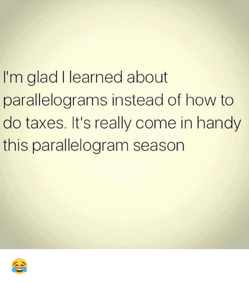 Memes, Taxes, and How To: I'm glad I learned about  parallelograms instead of how to  do taxes. It's really come in handy  this parallelogram season 😂