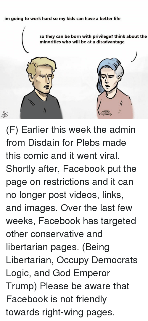 """Dank, Facebook, and Friends: im goin  g to work hard so my kids can have a better life  so they can be born with privilege? t  hink about the  minorities w  ho will be at a disadvantage  """"L  +)仲 ?  くmw\ (F) Earlier this week the admin from Disdain for Plebs made this comic and it went viral. Shortly after, Facebook put the page on restrictions and it can no longer post videos, links, and images.  Over the last few weeks, Facebook has targeted other conservative and libertarian pages. (Being Libertarian, Occupy Democrats Logic, and God Emperor Trump) Please be aware that Facebook is not friendly towards right-wing pages."""