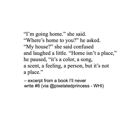 """Confused, My House, and Book: """"I'm going home."""" she said  """"Where's home to you?"""" he asked.  """"My house?"""" she said confused  and laughed a little. """"Home isn't a place,""""  he paused, """"it's a color, a song,  a scent, a feeling, a person, but it's not  a place.'""""  excerpt from a book l'll never  write #6 (via @pixelatedprincess-WHI)"""