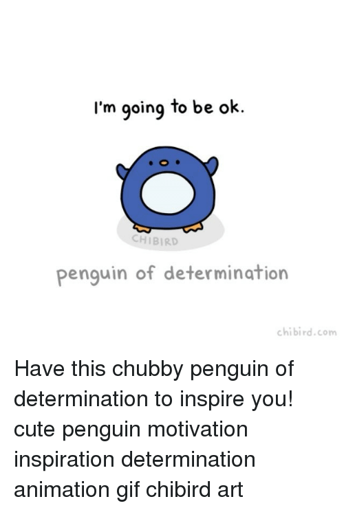 determinant: I'm going to be ok.  CH BIRD  Penguin of determination  chibird.com Have this chubby penguin of determination to inspire you! cute penguin motivation inspiration determination animation gif chibird art