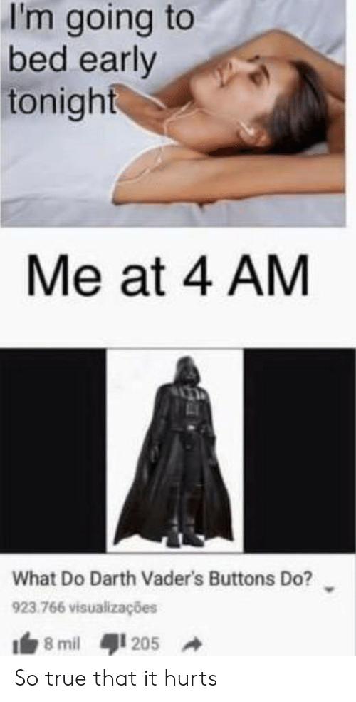 True, Darth, and Mil: I'm going to  bed early  tonight  Me at 4 AM  What Do Darth Vader's Buttons Do?  923.766 visualizações  8 mil  205 So true that it hurts