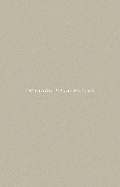 Better,  Do Better, and Going: I'M GOING TO DO BETTER.