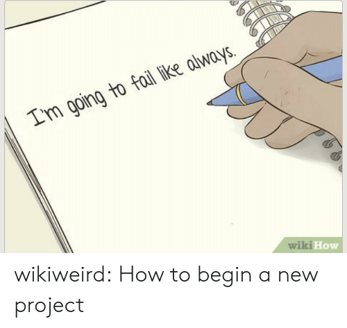 wiki how: Im going to fail like always.  wiki How wikiweird:  How to begin a new project