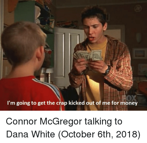 Money, White, and Dana White: I'm going to get the crap kicked out of me for money Connor McGregor talking to Dana White (October 6th, 2018)