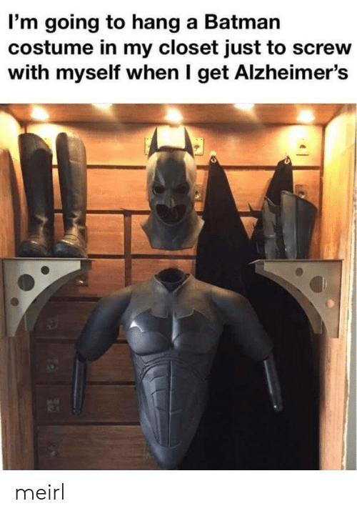 closet: I'm going to hang a Batman  costume in my closet just to screw  with myself when I get Alzheimer's meirl