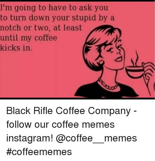 Instagram, Memes, and Black: I'm going to have to ask you  to turn down your stupid by a  notch or two, at least  until my coffee  kicks in. Black Rifle Coffee Company - follow our coffee memes instagram! @coffee__memes #coffeememes