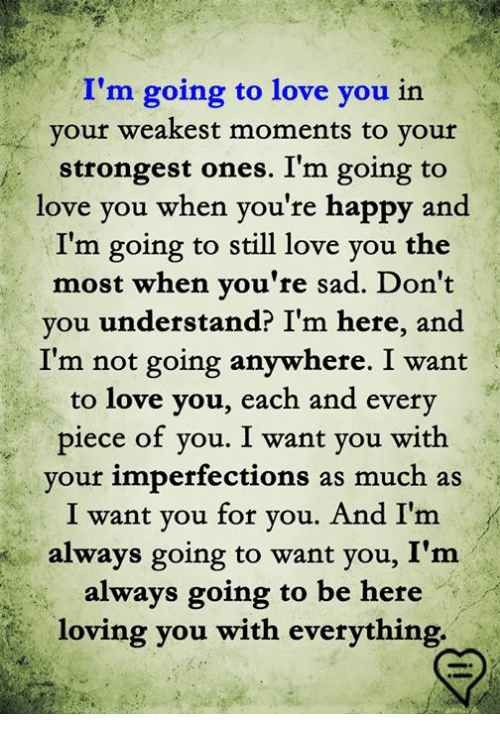 Love, Memes, and Happy: I'm going to love you in  your weakest moments to your  strongest ones. I'm going to  love you when you're happy and  I'm going to still love you the  most when you're sad. Don't  you understand? I'm here, and  I'm not going anywhere. I want  to love you, each and every  piece of you. I want you with  your imperfections as much as  I want you for you. And I'm  always going to want you, I'm  always going to be here  loving you with everything