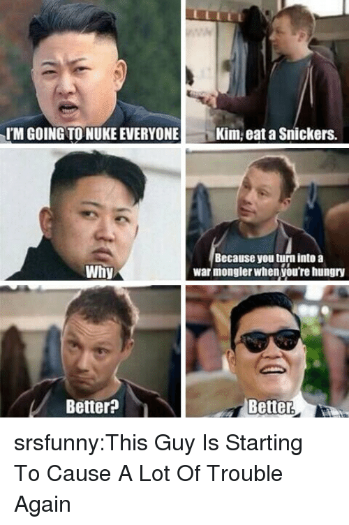 Hungry, Tumblr, and Blog: IM GOING TO NUKE EVERYONE  Kim, eat a Snickers.  Because you turn into a  war mongler when you're hungry  Why  Better?  Better srsfunny:This Guy Is Starting To Cause A Lot Of Trouble Again