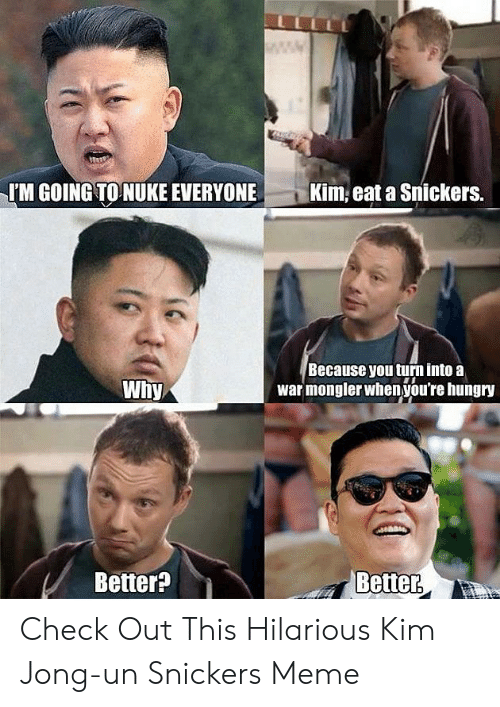 Snickers Meme: IM GOING TO NUKE EVERYONEKim eat a Snickers.  Because you turn into a  war mongler when you're hungry  Why,  Better  Better? Check Out This Hilarious Kim Jong-un Snickers Meme