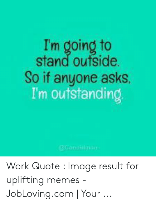 Uplifting Memes: I'm going to  stand outside.  So if anyone asks.  I'm outstanding  EGandisiman Work Quote : Image result for uplifting memes - JobLoving.com | Your ...