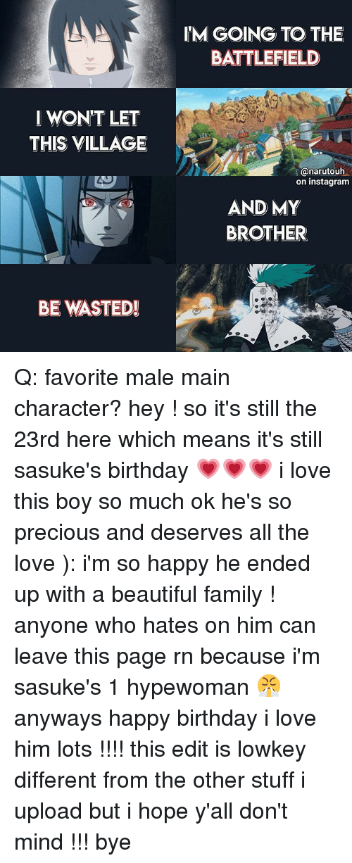 hopeing: IM GOING TO THE  BATTLEFIELD  I WON'T LET  THIS VILLAGE  anarutouh  on instagram  AND MY  BROTHER  BE WASTED!  メー Q: favorite male main character? hey ! so it's still the 23rd here which means it's still sasuke's birthday 💗💗💗 i love this boy so much ok he's so precious and deserves all the love ): i'm so happy he ended up with a beautiful family ! anyone who hates on him can leave this page rn because i'm sasuke's 1 hypewoman 😤 anyways happy birthday i love him lots !!!! this edit is lowkey different from the other stuff i upload but i hope y'all don't mind !!! bye