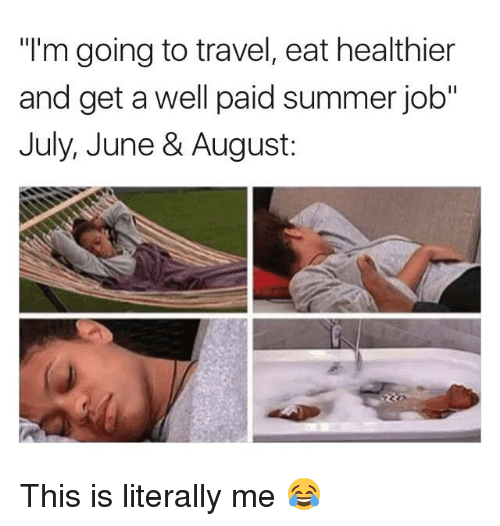 """Summer, Travel, and Job: """"I'm going to travel, eat healthier  and get a well paid summer job""""  July, June & August: This is literally me 😂"""