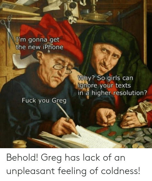 Girls, Iphone, and New Iphone: I'm gonna get  the new iPhone  Why? so girls can  gnore your texts  in a higher resolution?  Fuck you Greg Behold! Greg has lack of an unpleasant feeling of coldness!