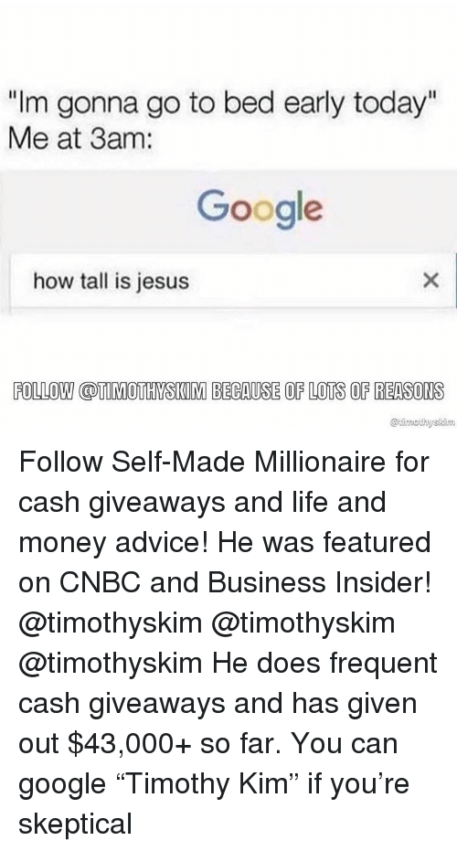 """Advice, Google, and Jesus: """"Im gonna go to bed early today""""  Me at 3am:  Google  how tall is jesus  FOLLOW COTIMOTHYSKIM BECAUSE OF LOTS OF REASONS Follow Self-Made Millionaire for cash giveaways and life and money advice! He was featured on CNBC and Business Insider! @timothyskim @timothyskim @timothyskim He does frequent cash giveaways and has given out $43,000+ so far. You can google """"Timothy Kim"""" if you're skeptical"""
