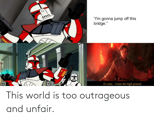 """Jump Off: """"I'm gonna jump off this  bridge.""""  It's over, I have the high ground. This world is too outrageous and unfair."""