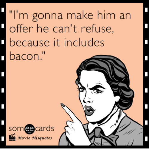 """Movie Misquotes: """"I'm gonna make him an  offer he can't refuse  because it includes  bacon  someecards  ее  Movie Misquotes"""