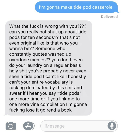 """Fucking, Laundry, and Memes: I'm gonna make tide pod casserole  Delivered  What the fuck is wrong with you????  can you really not shut up about tide  pods for ten seconds?? that's not  even original like is that who you  wanna be?? Someone who  constantly quotes washed up  overdone memes?? you don't even  do your laundry on a regular basis  holy shit you've probably never even  seen a tide pod I can't like I honestly  can't your entire vocabulary is  fucking dominated by this shit and l  swear if I hear you say """"tide pods""""  one more time or if you link me to  one more vine compilation I'm gonna  fucking lose it go read a book  iMessage"""
