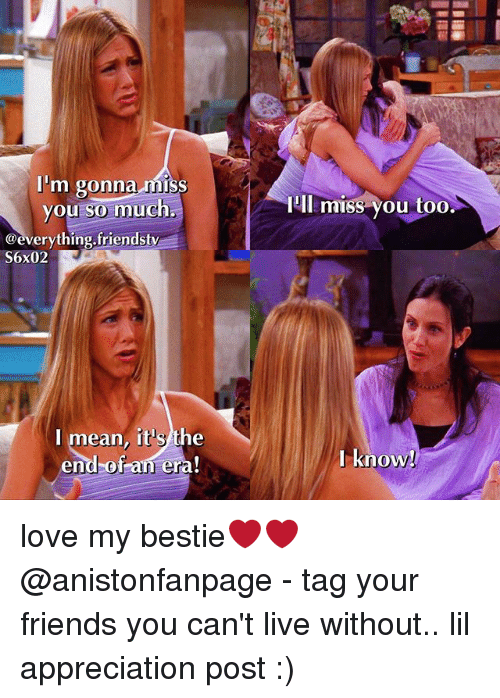Miss You Too: I'm gonna miss  you so much,  IIl miss you too  @everything.friendsty  S6x02  I mean, it's the  end-of an era!  l know love my bestie❤❤ @anistonfanpage - tag your friends you can't live without.. lil appreciation post :)