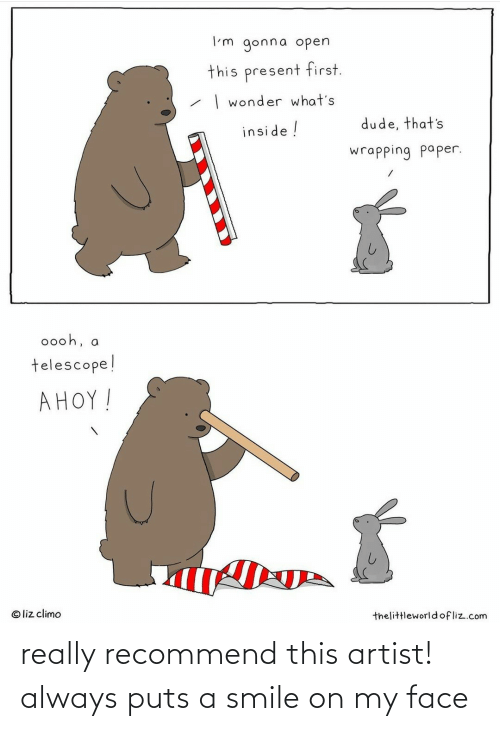 Liz Climo: I'm gonna open  this present first.  | wonder what's  dude, that's  inside !  wrapping paper.  0ooh, a  telescope!  AHOY!  © liz climo  thelittleworldofliz.com really recommend this artist! always puts a smile on my face