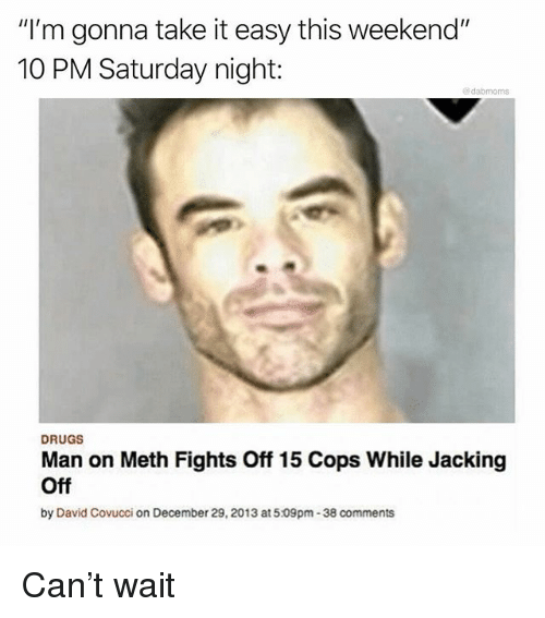 """Drugs, Jacking Off, and Memes: """"I'm gonna take it easy this weekend""""  10 PM Saturday night:  @dabmoms  DRUGS  Man on Meth Fights Off 15 Cops While Jacking  Off  by David Covucci on December 29, 2013 at5.09pm-38 comments Can't wait"""