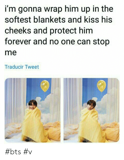 And Kiss: i'm gonna wrap him up in the  softest blankets and kiss his  cheeks and protect him  forever and no one can stop  me  Traducir Tweet #bts #v