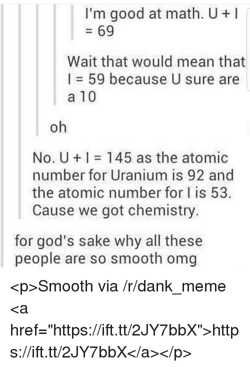 """So Smooth: I'm good at math. U+  69  Wait that would mean that  I = 59 because U sure are  a 10  oh  No. U 145 as the atomic  number for Uranium is 92 and  the atomic number for I is 53  Cause we got chemistry.  for god's sake why all these  people are so smooth omg <p>Smooth via /r/dank_meme <a href=""""https://ift.tt/2JY7bbX"""">https://ift.tt/2JY7bbX</a></p>"""