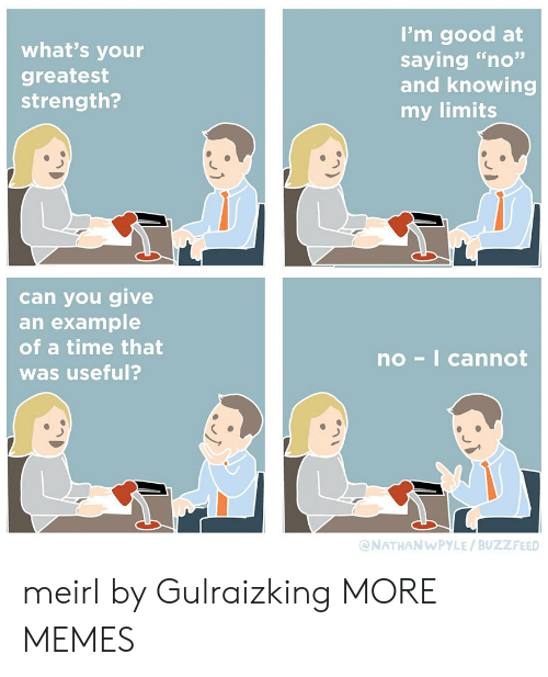 """knowing: I'm good at  saying """"no""""  and knowing  my limits  what's your  greatest  strength?  can you give  an example  of a time that  no-I cannot  was useful?  @NATHANWPYLE/BUZZFEED meirl by Gulraizking MORE MEMES"""
