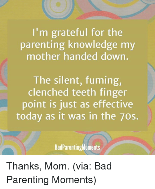 clenching teeth: I'm grateful for the  parenting knowledge my  mother handed down.  The silent, fuming,  clenched teeth finger  point is just as effective  today as it was in the 7os.  Bad ParentingMoments Thanks, Mom. (via: Bad Parenting Moments)