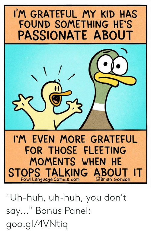 """Goo Gl: IM GRATEFUL MY KID HAS  FOUND SOMETHING HE'S  PASSIONATE ABOUT  IM EVEN MORE GRATEFUL  FOR THOSE FLEETING  MOMENTS WHEN HE  STOPS TALKING ABOUT I  FowlLanguage Comics.com  ©Brian Gordon """"Uh-huh, uh-huh, you don't say..."""" Bonus Panel: goo.gl/4VNtiq"""