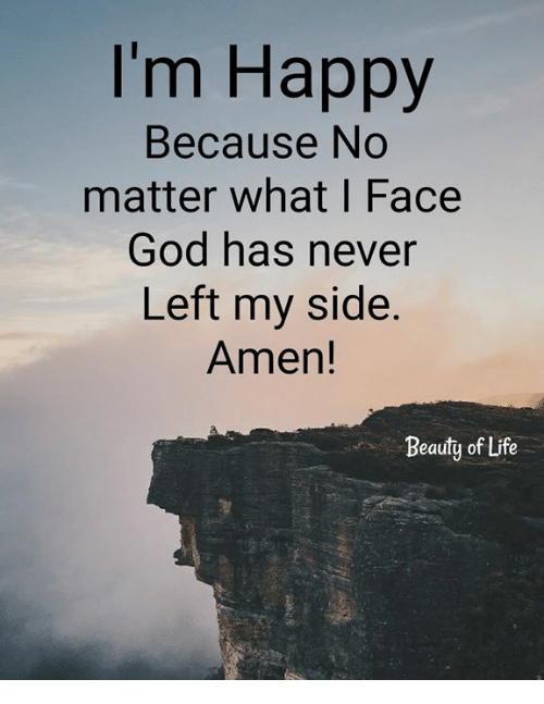 God, Life, and Memes: I'm Happy  Because No  matter what I Face  God has never  Left my side.  Amen!  Beauty of Life
