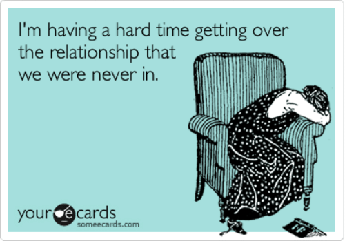 your ecards: I'm having a hard time getting over  the relationship that  we were never in.  your ecards  someecards.com