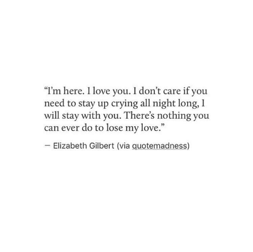 """Crying, Love, and I Love You: """"I'm here. I love you. I don't care if you  need to stay up crying all night long, l  will stay with you. There's nothing you  can ever do to lose my love.""""  Elizabeth Gilbert (via quotemadness)"""