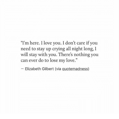 """Crying, Love, and I Love You: """"I'm here. I love you. I don't care if you  need to stay up crying all night long, I  will stay with you. There's nothing you  can ever do to lose my love.""""  Elizabeth Gilbert (via quotemadness)"""