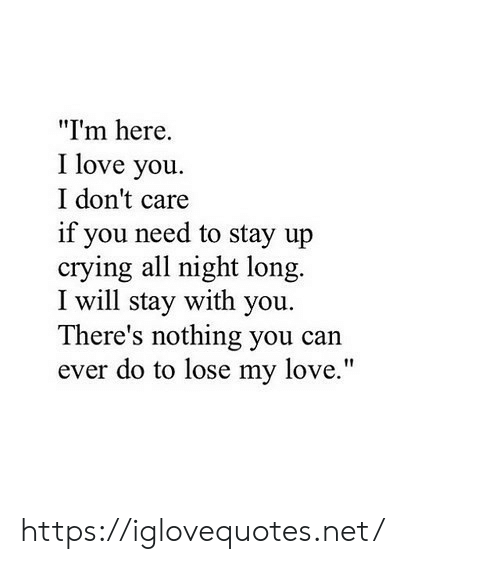 "Crying, Love, and I Love You: ""Im here.  I love you  I don't care  if you need to stay up  crying all night long.  I will stay with you  There's nothing you can  ever do to lose my love."" https://iglovequotes.net/"