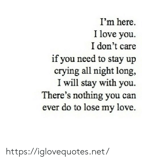 im here: I'm here.  I love you  I don't care  if you need to stay up  crying all night long,  I will stay with you  There's nothing you can  ever do to lose my love https://iglovequotes.net/