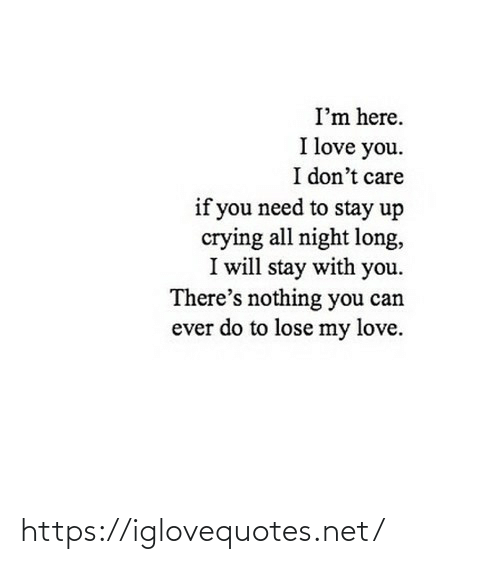 stay: I'm here.  I love you.  I don't care  if you need to stay up  crying all night long,  I will stay with you.  There's nothing you can  ever do to lose my love. https://iglovequotes.net/