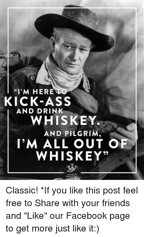 """Kicking Ass: """"I'M HERE  KICK-ASS  AND DRINK  WHISKEY.  AND PILGRIM  I'M ALL OUT O  WHISKEY""""  JOHN Classic!   *If you like this post feel free to Share with your friends and """"Like"""" our Facebook page to get more just like it:)"""