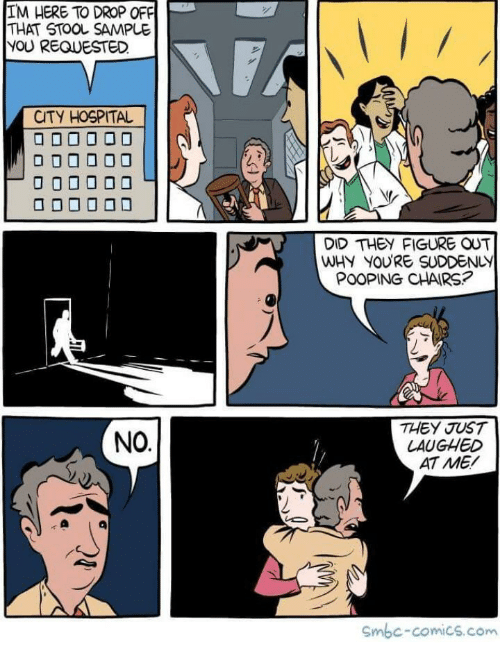 stool: IM HERE TO DROP OFF  THAT STOOL SAMPLE  YOU REQUESTED  CTY HOSPITAL  DID THEY FIGURE OUT  WHY YOURE SUDDENLY  THEY JUST  LAUGHED  AT ME/  NO  Smbc-comics.com