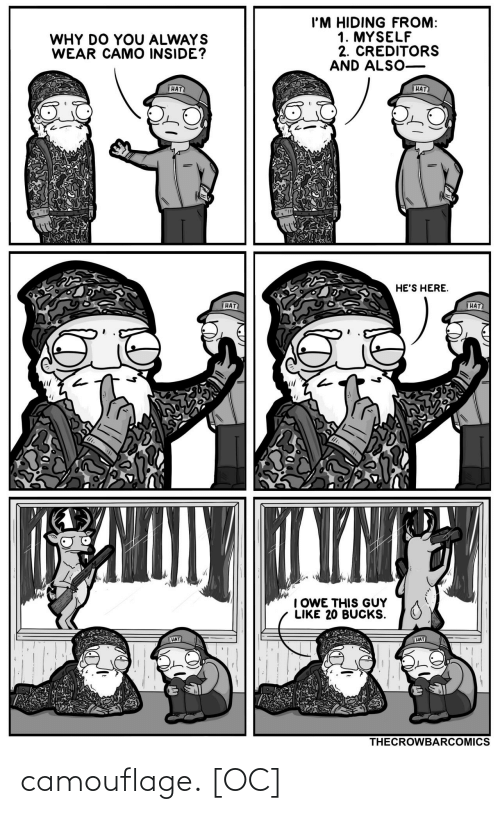 hes: I'M HIDING FROM:  1. MYSELF  2. CREDITORS  AND ALSO-  WHY DO YOU ALWAYS  WEAR CAMO INSIDE?  HAT  HAT  HE'S HERE.  HAT  HAT  TYNT  I OWE THIS GUY  LIKE 20 BUCKS.  HAT  HAT  THECROWBARCOMICS camouflage. [OC]