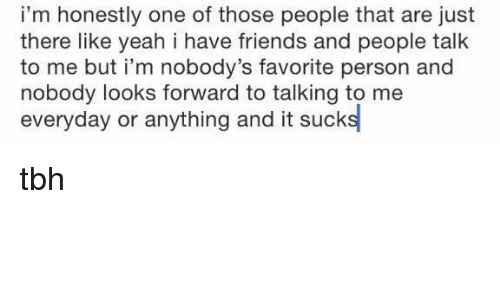 Its Sucks: i'm honestly one of those people that are just  there like yeah i have friends and people talk  to me but i'm nobody's favorite person and  nobody looks forward to talking to me  everyday or anything and it suck tbh