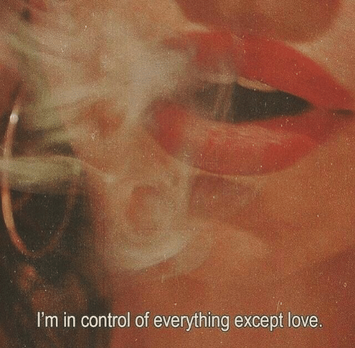 Love, Control, and Everything: I'm in control of everything except love.